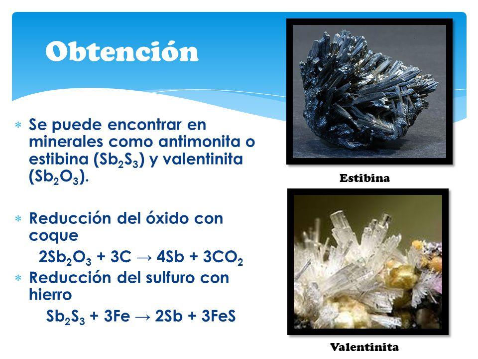 Se puede encontrar en minerales como antimonita o estibina (Sb 2 S 3 ) y valentinita (Sb 2 O 3 ). Reducción del óxido con coque 2Sb 2 O 3 + 3C 4Sb + 3