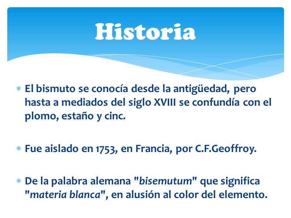 El bismuto se conocía desde la antigüedad, pero hasta a mediados del siglo XVIII se confundía con el plomo, estaño y cinc. Fue aislado en 1753, en Fra