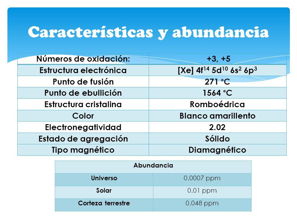 Características y abundancia Números de oxidación: +3, +5 Estructura electrónica[Xe] 4f 14 5d 10 6s 2 6p 3 Punto de fusión 271 °C Punto de ebullición