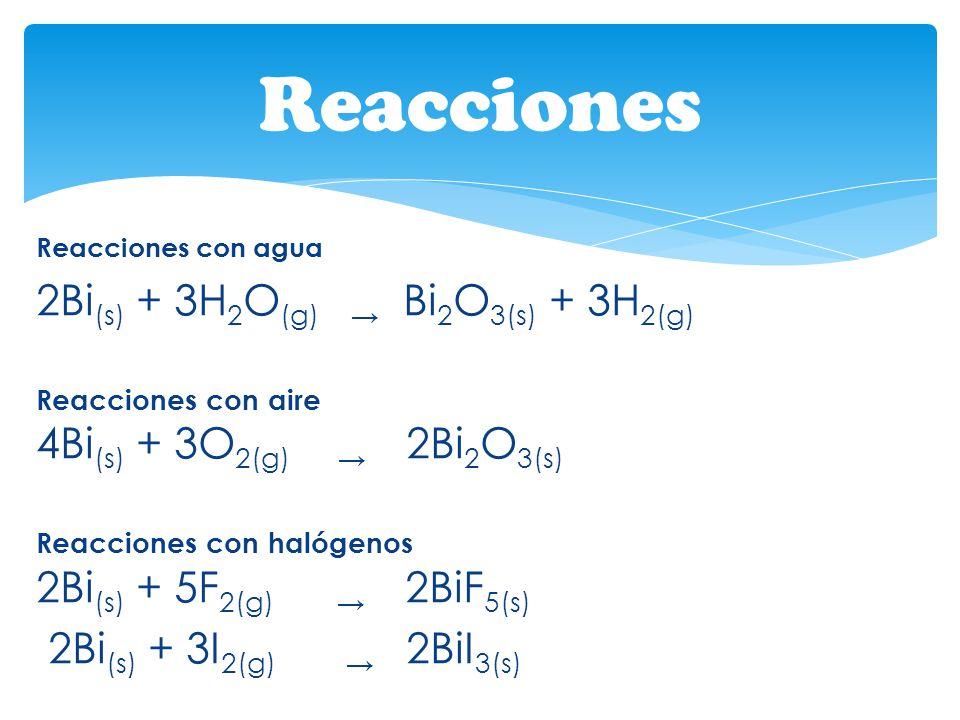 Reacciones con agua 2Bi (s) + 3H 2 O (g) Bi 2 O 3(s) + 3H 2(g) Reacciones con aire 4Bi (s) + 3O 2(g) 2Bi 2 O 3(s) Reacciones con halógenos 2Bi (s) + 5