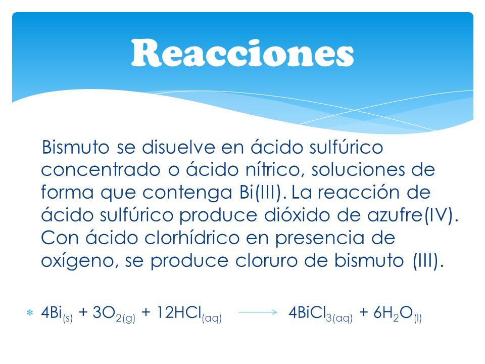 Bismuto se disuelve en ácido sulfúrico concentrado o ácido nítrico, soluciones de forma que contenga Bi(III). La reacción de ácido sulfúrico produce d