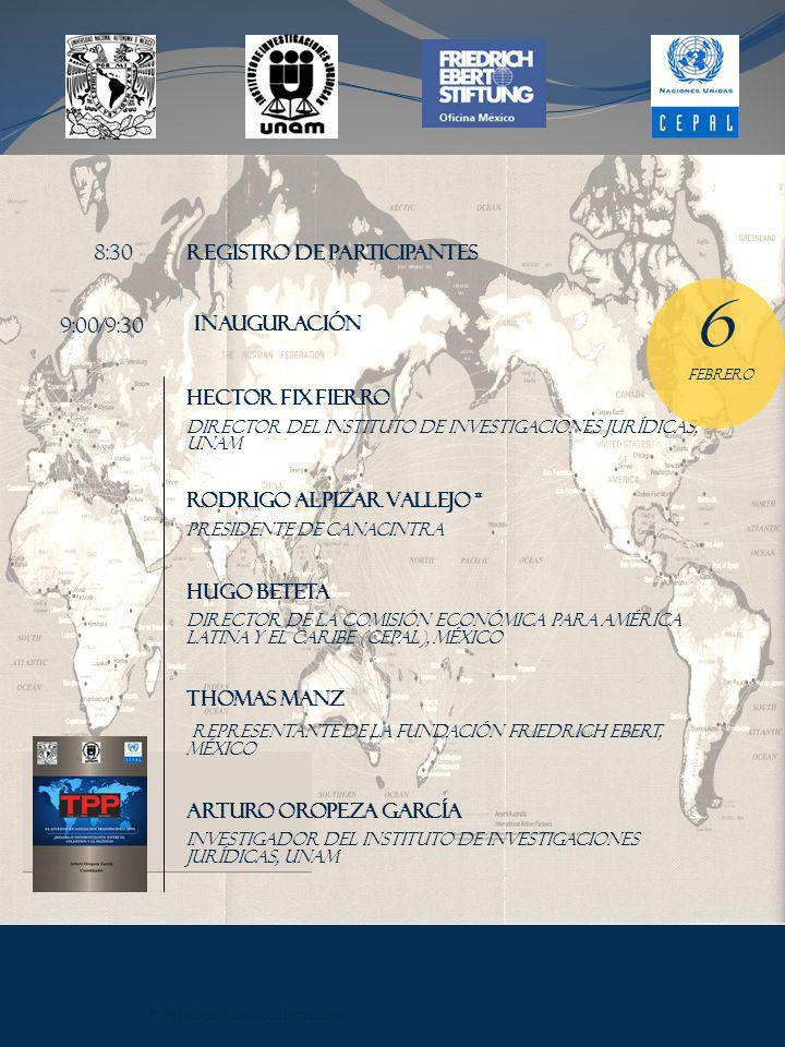 HECTOR FIX FIERRO DIRECTOR DEL INSTITUTO DE INVESTIGACIONES JURÍDICAS, UNAM RODRIGO ALPIZAR VALLEJO * PRESIDENTE DE CANACINTRA HUGO BETETA DIRECTOR DE LA COMISIÓN ECONÓMICA PARA AMÉRICA LATINA Y EL CARIBE (CEPAL), MÉXICO THomas manz REPRESENTANTE DE LA fundación friedrich ebert, MÉXICO ARTURO OROPEZA GARCÍA INVESTIGADOR DEL INSTITUTO DE INVESTIGACIONES JURÍDICAS, UNAM INAUGURACIÓN 9:00/9:30 6 FEBRERO 8:30 REGISTRO DE PARTICIPANTES * Pendiente de confirmación