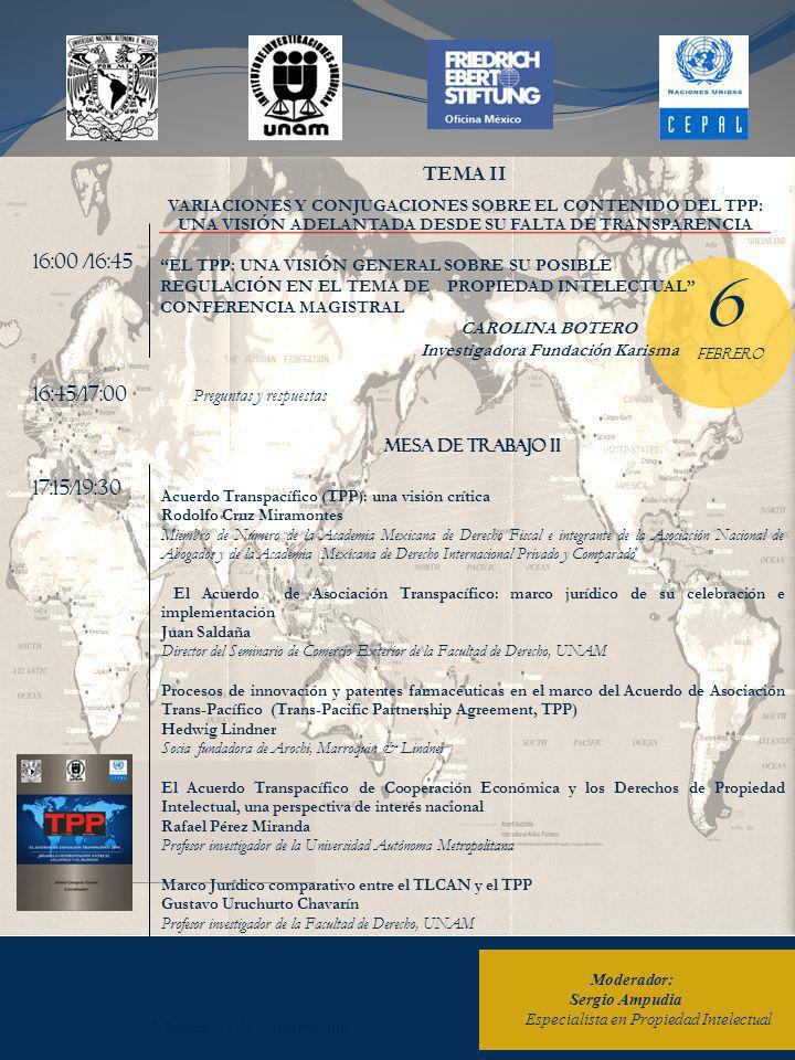Moderador: Sergio Ampudia Especialista en Propiedad Intelectual * Pendiente de confirmación 16:00 /16:45 17:15/19:30 16:45/17:00 Preguntas y respuestas TEMA II VARIACIONES Y CONJUGACIONES SOBRE EL CONTENIDO DEL TPP: UNA VISIÓN ADELANTADA DESDE SU FALTA DE TRANSPARENCIA MESA de trabajo II Acuerdo Transpacífico (TPP): una visión crítica Rodolfo Cruz Miramontes Miembro de Número de la Academia Mexicana de Derecho Fiscal e integrante de la Asociación Nacional de Abogados y de la Academia Mexicana de Derecho Internacional Privado y Comparado El Acuerdo de Asociación Transpacífico: marco jurídico de su celebración e implementación Juan Saldaña Director del Seminario de Comercio Exterior de la Facultad de Derecho, UNAM Procesos de innovación y patentes farmacéuticas en el marco del Acuerdo de Asociación Trans-Pacífico (Trans-Pacific Partnership Agreement, TPP) Hedwig Lindner Socia fundadora de Arochi, Marroquin & Lindner El Acuerdo Transpacífico de Cooperación Económica y los Derechos de Propiedad Intelectual, una perspectiva de interés nacional Rafael Pérez Miranda Profesor investigador de la Universidad Autónoma Metropolitana Marco Jurídico comparativo entre el TLCAN y el TPP Gustavo Uruchurto Chavarín Profesor investigador de la Facultad de Derecho, UNAM 6 FEBRERO EL TPP: UNA VISIÓN GENERAL SOBRE SU POSIBLE REGULACIÓN EN EL TEMA DE PROPIEDAD INTELECTUAL CONFERENCIA MAGISTRAL CAROLINA BOTERO Investigadora Fundación Karisma