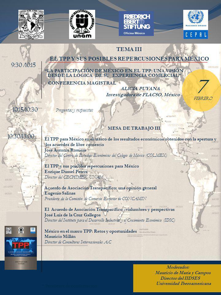 * Pendiente de confirmación 9:30 /10:15 LA PARTICIPACIÓN DE MÉXICO EN EL TPP: UNA VISIÓN DESDE LA LÓGICA DE SU EXPERIENCIA COMERCIAL CONFERENCIA MAGISTRAL ALICIA PUYANA Investigadora de FLACSO, México 10:30/13:00 10:15/10:30 Preguntas y respuestas TEMA III EL TPP Y SUS POSIBLES REPERCUSIONES PARA MÉXICO FEBRERO 7 MESA DE TRABAJO III El TPP para México en el marco de los resultados económicos obtenidos con la apertura y los acuerdos de libre comercio José Antonio Romero Director del Centro de Estudios Económicos del Colegio de México (COLMEX) El TPP y sus posibles repercusiones para México Enrique Dussel Peters Director del CECHIMEX, UNAM Acuerdo de Asociación Transpacífico: una opinión general Eugenio Salinas Presidente de la Comisión de Comercio Exterior de CONCAMIN El Acuerdo de Asociación Transpacífico : vislumbres y perspectivas José Luis de la Cruz Gallegos Director del Instituto para el Desarrollo Industrial y el Crecimiento Económico (IDIC) México en el marco TPP: Retos y oportunidades Mauricio Millán Director de Consultores Internacionales A.C Moderador: Mauricio de Maria y Campos Director del IIDSES Universidad Iberoamericana