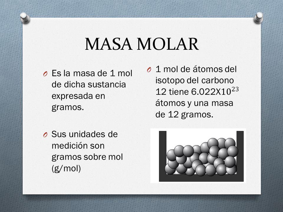 MASA MOLAR O Es la masa de 1 mol de dicha sustancia expresada en gramos. O Sus unidades de medición son gramos sobre mol (g/mol)