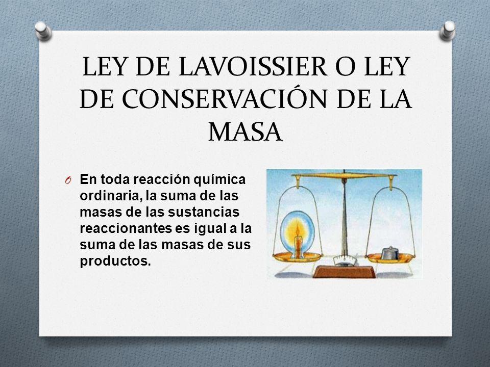 LEY DE LAVOISSIER O LEY DE CONSERVACIÓN DE LA MASA O En toda reacción química ordinaria, la suma de las masas de las sustancias reaccionantes es igual
