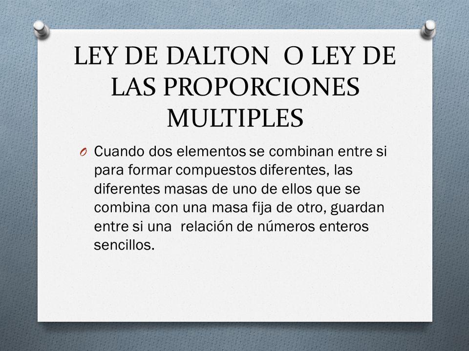 LEY DE DALTON O LEY DE LAS PROPORCIONES MULTIPLES O Cuando dos elementos se combinan entre si para formar compuestos diferentes, las diferentes masas
