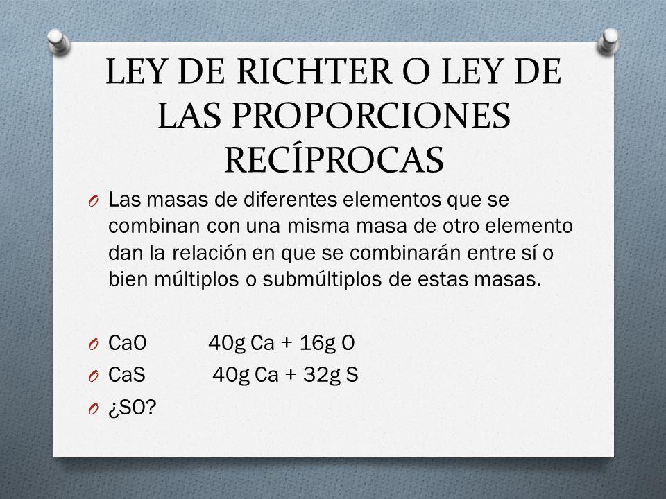 LEY DE RICHTER O LEY DE LAS PROPORCIONES RECÍPROCAS O Las masas de diferentes elementos que se combinan con una misma masa de otro elemento dan la rel