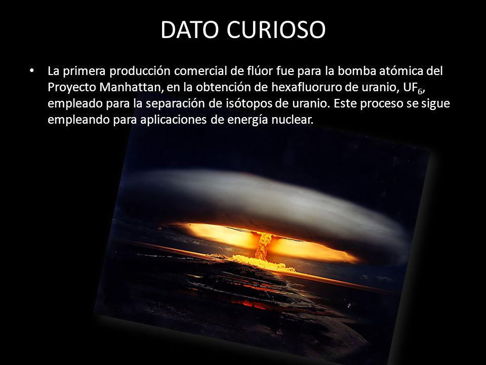 DATO CURIOSO La primera producción comercial de flúor fue para la bomba atómica del Proyecto Manhattan, en la obtención de hexafluoruro de uranio, UF
