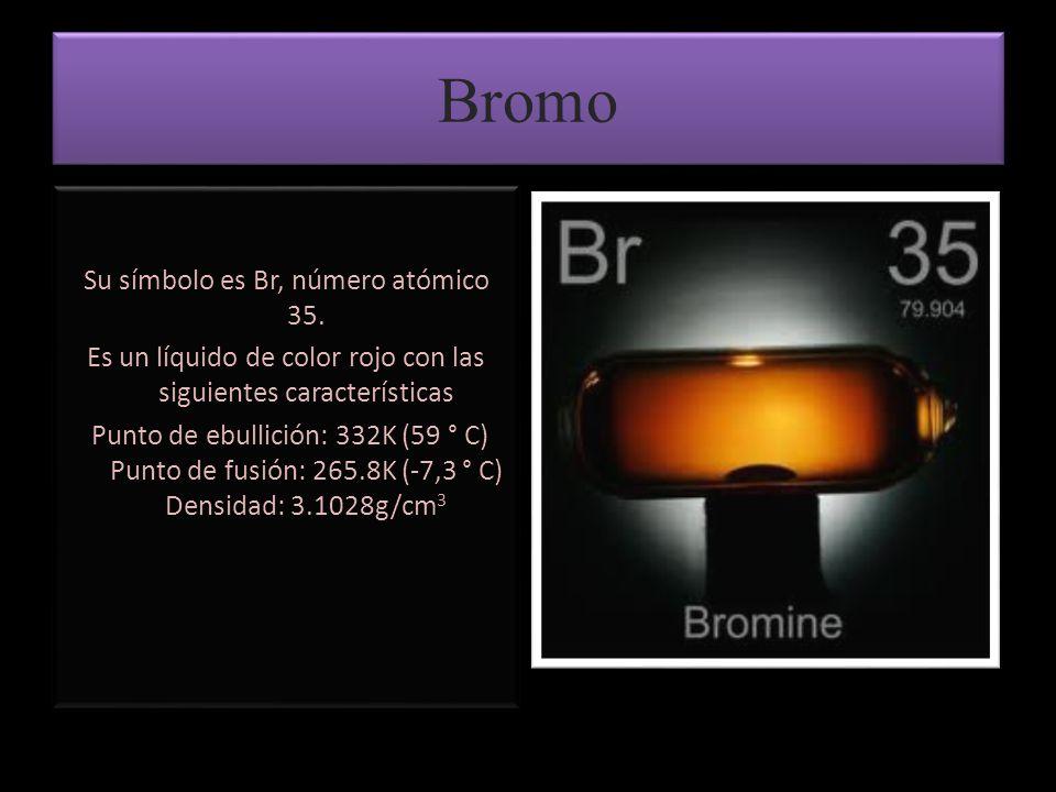 Bromo Su símbolo es Br, número atómico 35. Es un líquido de color rojo con las siguientes características Punto de ebullición: 332K (59 ° C) Punto de