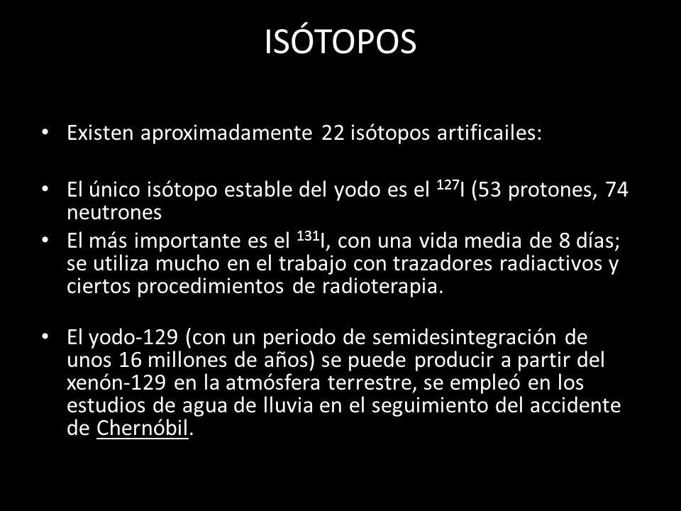 ISÓTOPOS Existen aproximadamente 22 isótopos artificailes: El único isótopo estable del yodo es el 127 I (53 protones, 74 neutrones El más importante