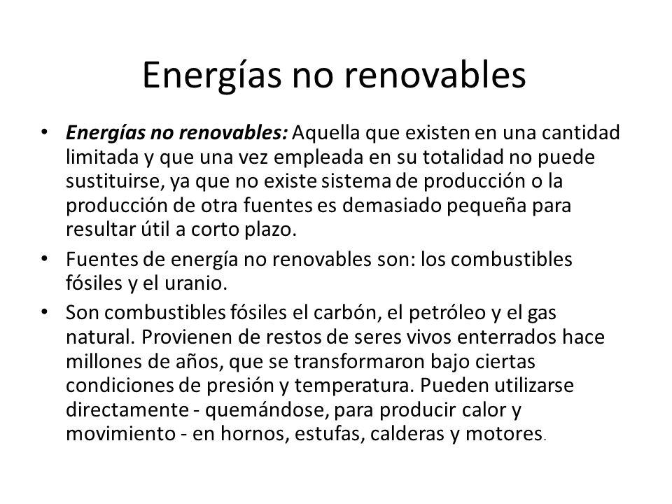 Energías no renovables Energías no renovables: Aquella que existen en una cantidad limitada y que una vez empleada en su totalidad no puede sustituirse, ya que no existe sistema de producción o la producción de otra fuentes es demasiado pequeña para resultar útil a corto plazo.