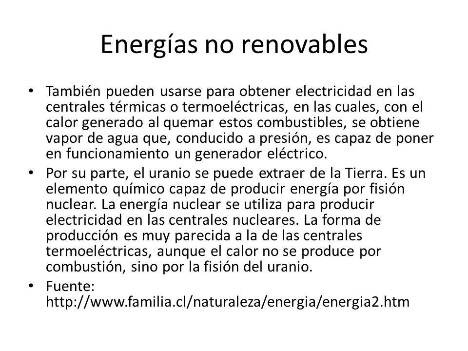 Energías no renovables También pueden usarse para obtener electricidad en las centrales térmicas o termoeléctricas, en las cuales, con el calor generado al quemar estos combustibles, se obtiene vapor de agua que, conducido a presión, es capaz de poner en funcionamiento un generador eléctrico.