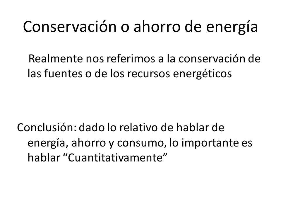 Conservación o ahorro de energía Realmente nos referimos a la conservación de las fuentes o de los recursos energéticos Conclusión: dado lo relativo de hablar de energía, ahorro y consumo, lo importante es hablar Cuantitativamente