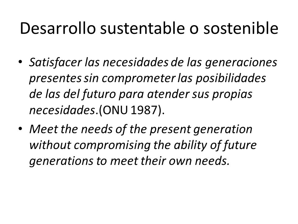 Desarrollo sustentable o sostenible Satisfacer las necesidades de las generaciones presentes sin comprometer las posibilidades de las del futuro para atender sus propias necesidades.(ONU 1987).