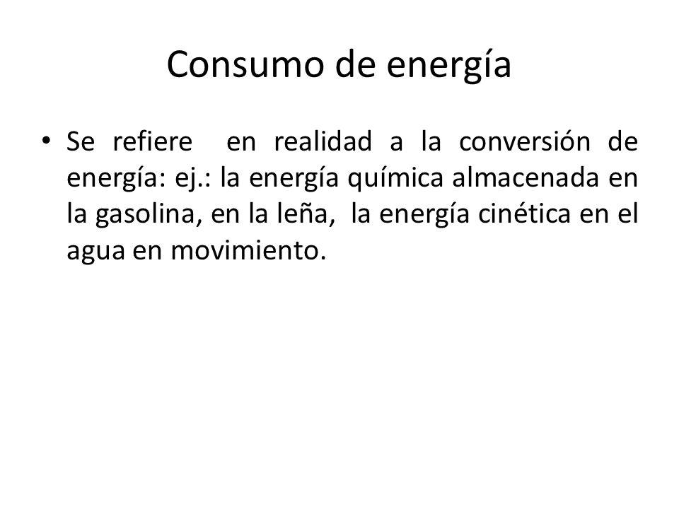 Consumo de energía Se refiere en realidad a la conversión de energía: ej.: la energía química almacenada en la gasolina, en la leña, la energía cinética en el agua en movimiento.