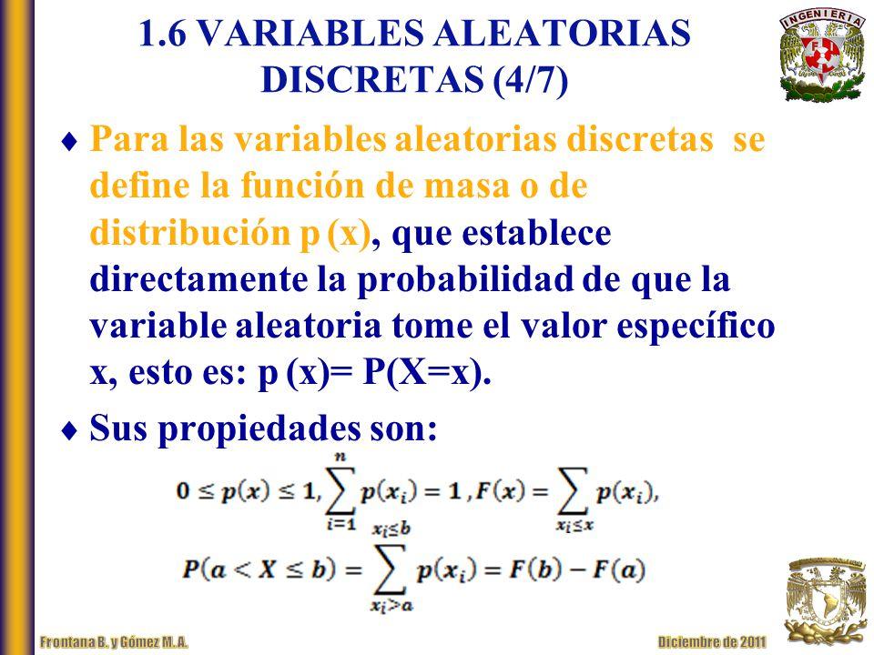 1.6 VARIABLES ALEATORIAS DISCRETAS (4/7) Para las variables aleatorias discretas se define la función de masa o de distribución p (x), que establece directamente la probabilidad de que la variable aleatoria tome el valor específico x, esto es: p (x)= P(X=x).