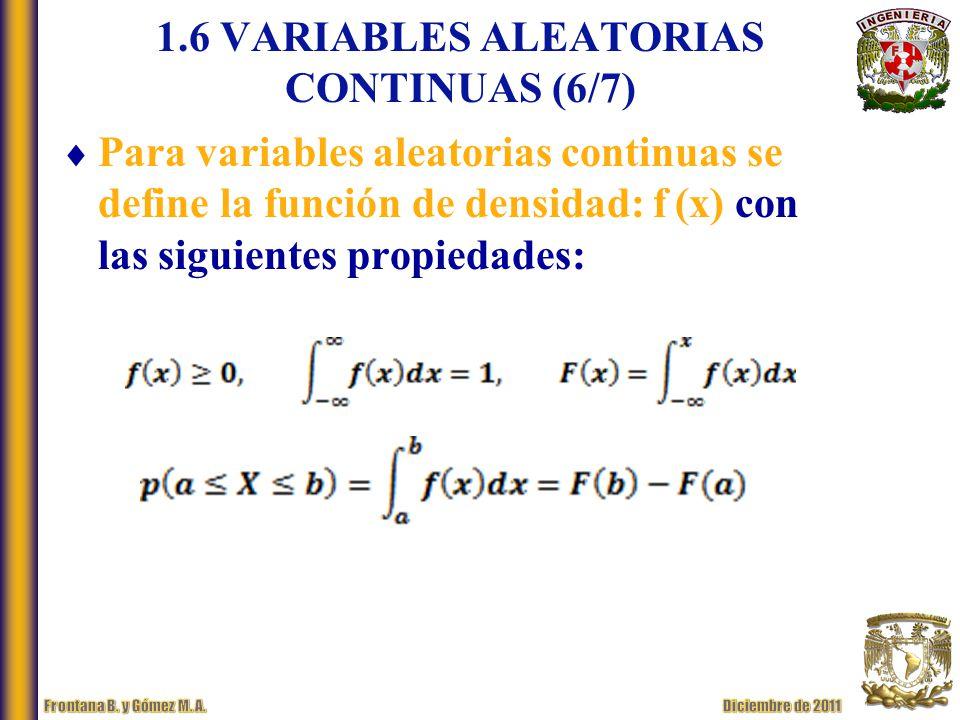 1.6 VARIABLES ALEATORIAS CONTINUAS (6/7) Para variables aleatorias continuas se define la función de densidad: f (x) con las siguientes propiedades: