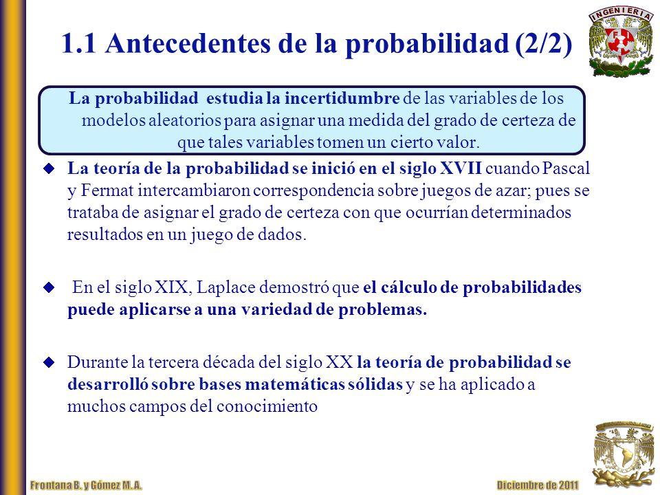 1.1 Antecedentes de la probabilidad (2/2) La probabilidad estudia la incertidumbre de las variables de los modelos aleatorios para asignar una medida del grado de certeza de que tales variables tomen un cierto valor.