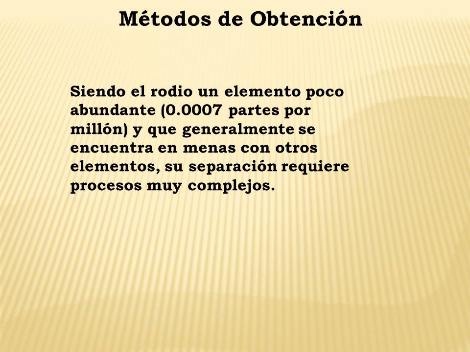 Métodos de Obtención Siendo el rodio un elemento poco abundante (0.0007 partes por millón) y que generalmente se encuentra en menas con otros elemento
