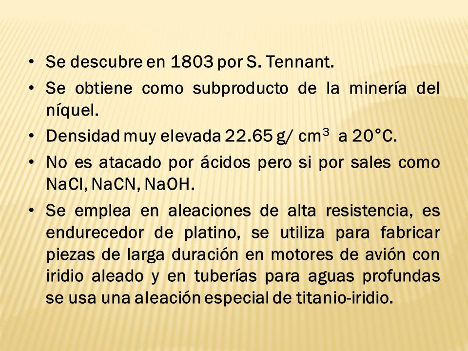 Se descubre en 1803 por S. Tennant. Se obtiene como subproducto de la minería del níquel. Densidad muy elevada 22.65 g/ cm 3 a 20°C. No es atacado por