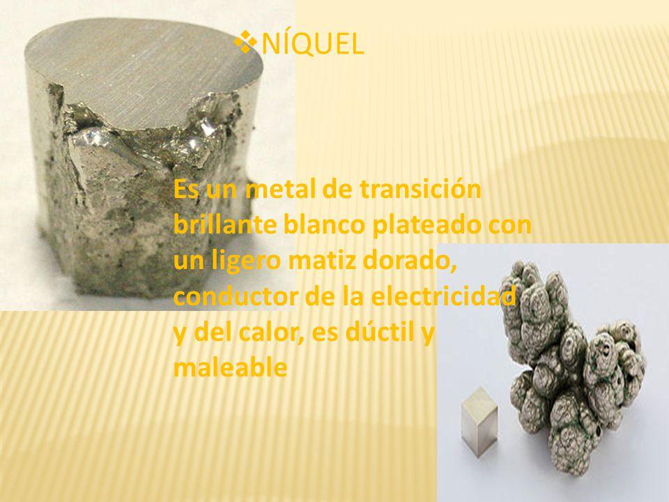 NÍQUEL Es un metal de transición brillante blanco plateado con un ligero matiz dorado, conductor de la electricidad y del calor, es dúctil y maleable