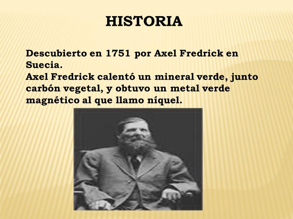HISTORIA Descubierto en 1751 por Axel Fredrick en Suecia. Axel Fredrick calentó un mineral verde, junto carbón vegetal, y obtuvo un metal verde magnét
