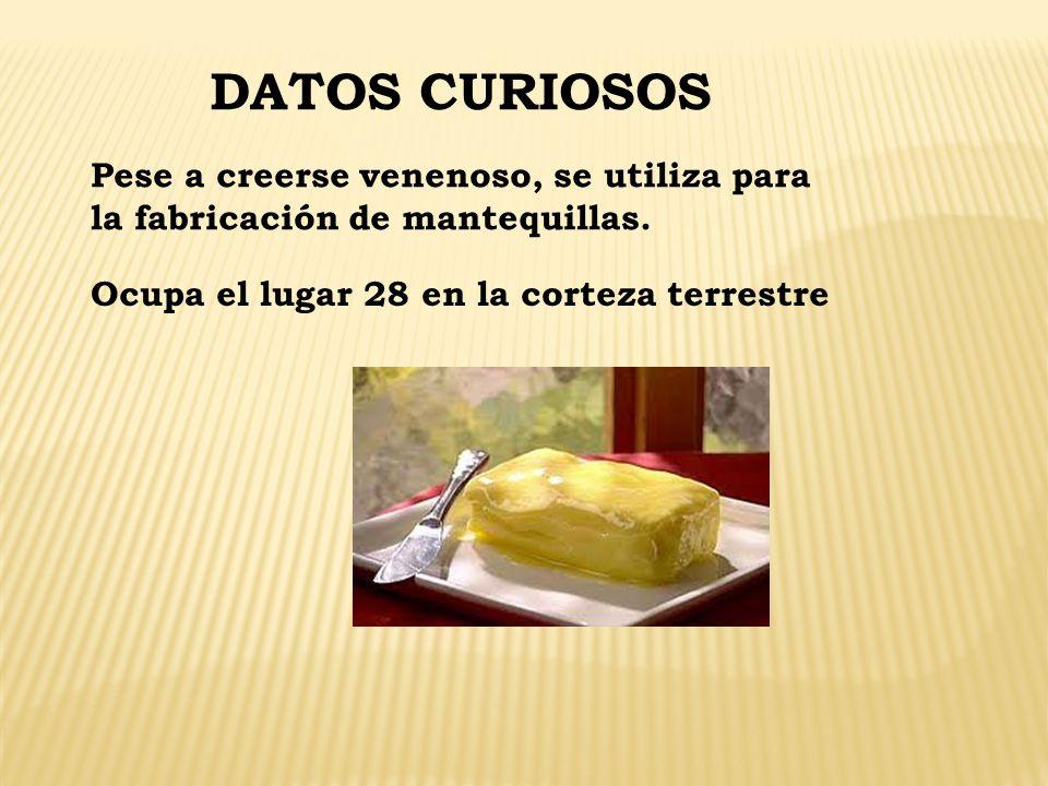 DATOS CURIOSOS Pese a creerse venenoso, se utiliza para la fabricación de mantequillas. Ocupa el lugar 28 en la corteza terrestre