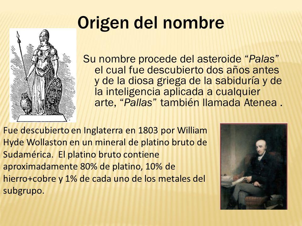 Origen del nombre Fue descubierto en Inglaterra en 1803 por William Hyde Wollaston en un mineral de platino bruto de Sudamérica. El platino bruto cont