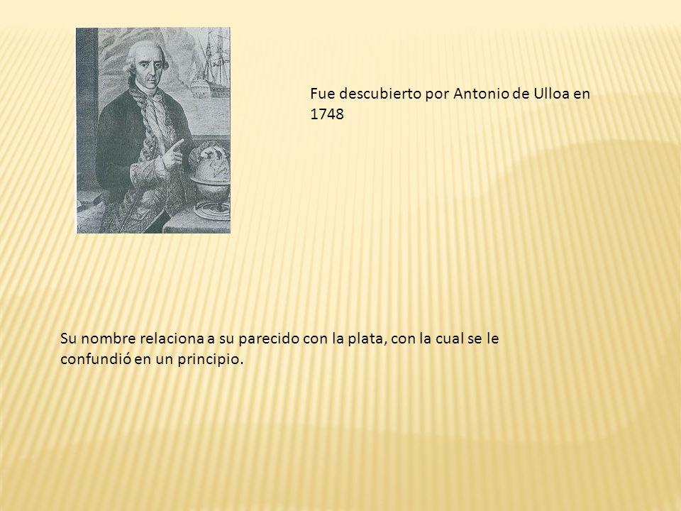 Fue descubierto por Antonio de Ulloa en 1748 Su nombre relaciona a su parecido con la plata, con la cual se le confundió en un principio.