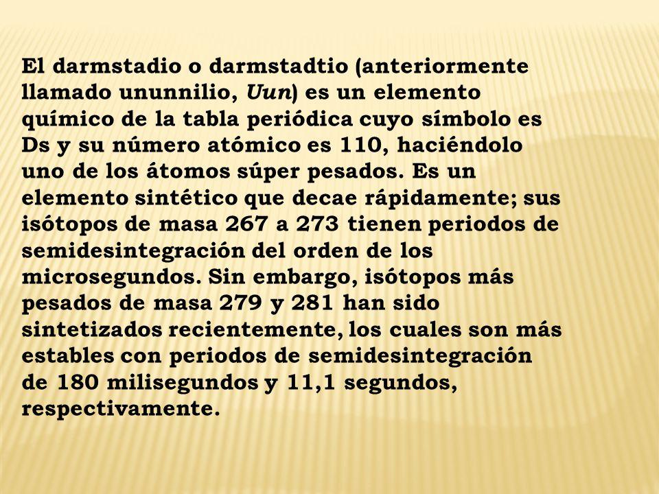 El darmstadio o darmstadtio (anteriormente llamado ununnilio, Uun ) es un elemento químico de la tabla periódica cuyo símbolo es Ds y su número atómic