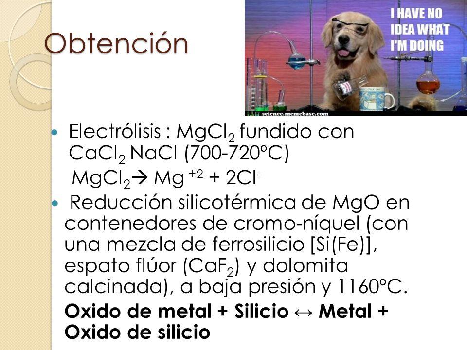 Obtención Electrólisis : MgCl 2 fundido con CaCl 2 NaCl (700-720ºC) MgCl 2 Mg +2 + 2Cl - Reducción silicotérmica de MgO en contenedores de cromo-níque
