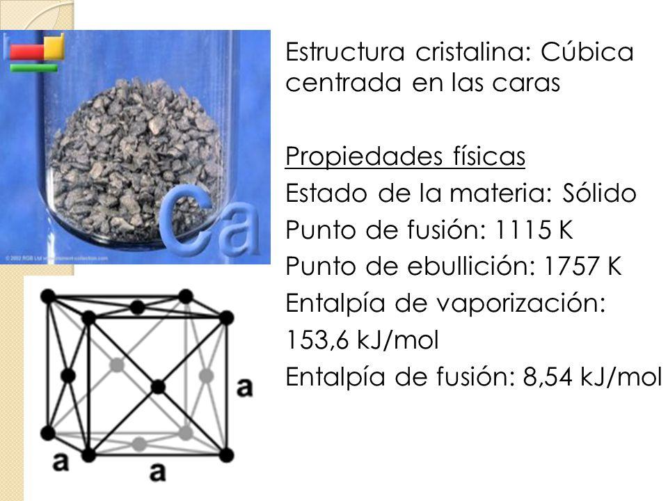 Calcio Estructura cristalina: Cúbica centrada en las caras Propiedades físicas Estado de la materia: Sólido Punto de fusión: 1115 K Punto de ebullició