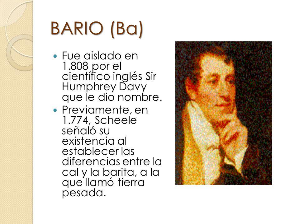 BARIO (Ba) Fue aislado en 1.808 por el científico inglés Sir Humphrey Davy que le dio nombre. Previamente, en 1.774, Scheele señaló su existencia al e
