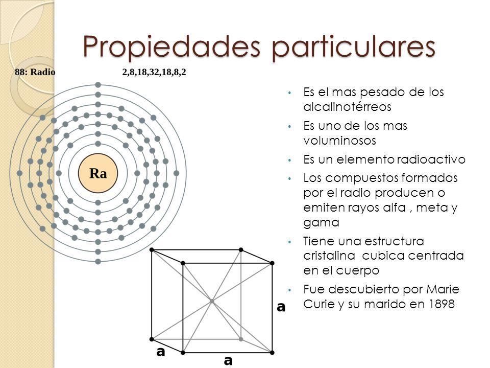 Propiedades particulares Es el mas pesado de los alcalinotérreos Es uno de los mas voluminosos Es un elemento radioactivo Los compuestos formados por