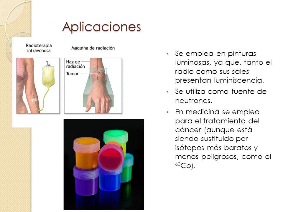 Aplicaciones Se emplea en pinturas luminosas, ya que, tanto el radio como sus sales presentan luminiscencia. Se utiliza como fuente de neutrones. En m