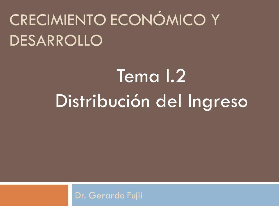 CRECIMIENTO ECONÓMICO Y DESARROLLO Dr. Gerardo Fujii Tema I.2 Distribución del Ingreso