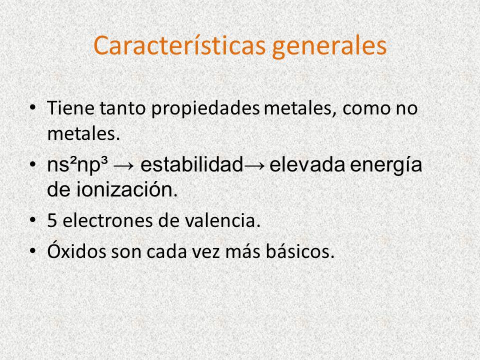 Características generales Tiene tanto propiedades metales, como no metales. ns²np³ estabilidad elevada energía de ionización. 5 electrones de valencia