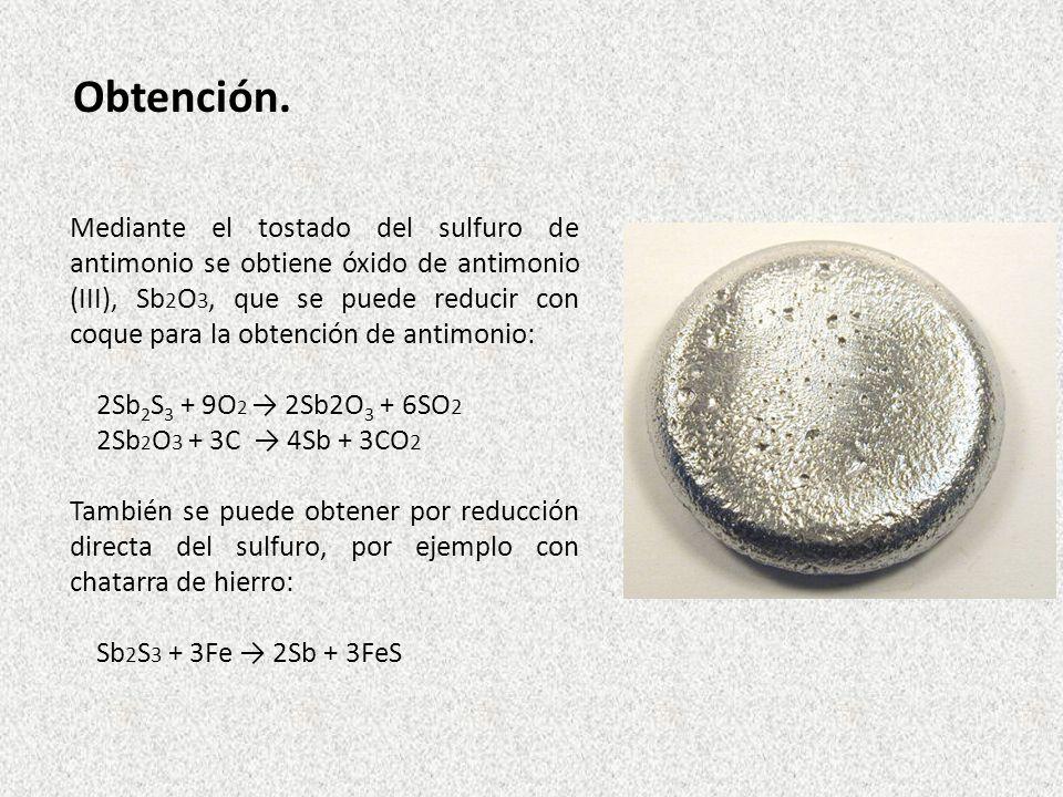 Obtención. Mediante el tostado del sulfuro de antimonio se obtiene óxido de antimonio (III), Sb 2 O 3, que se puede reducir con coque para la obtenció