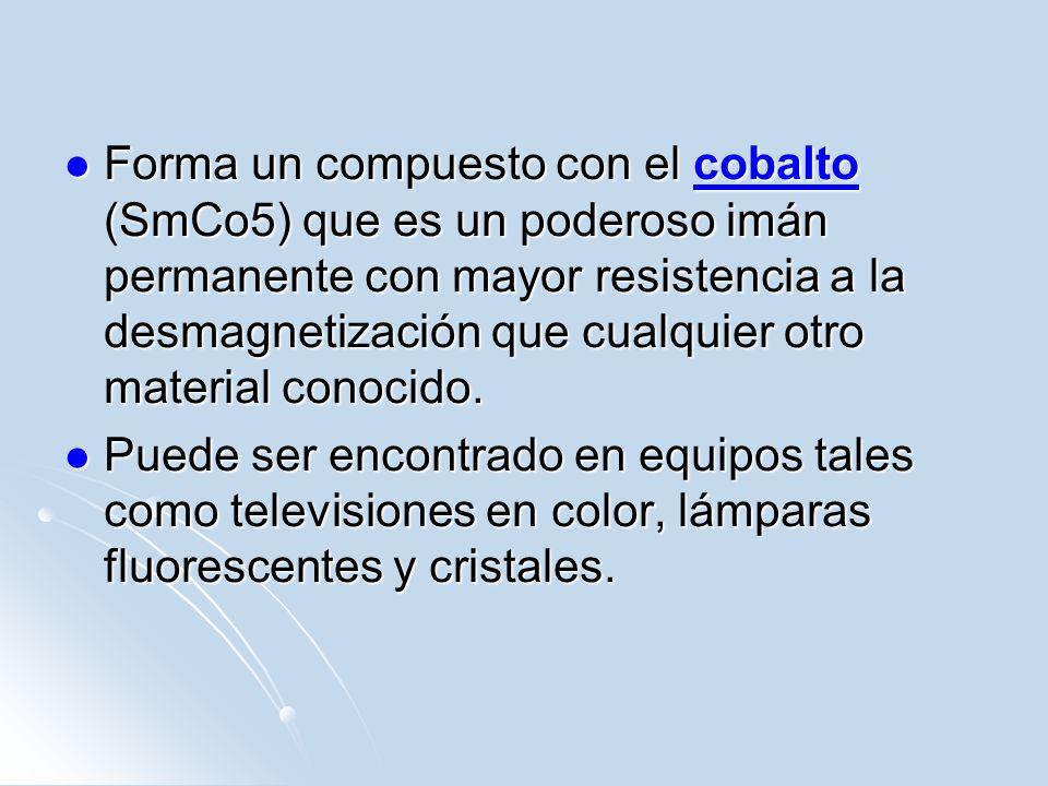 Forma un compuesto con el cobalto (SmCo5) que es un poderoso imán permanente con mayor resistencia a la desmagnetización que cualquier otro material c