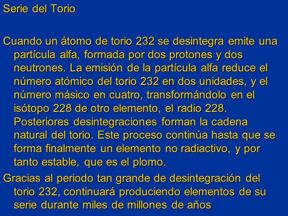 Serie del Torio Cuando un átomo de torio 232 se desintegra emite una partícula alfa, formada por dos protones y dos neutrones. La emisión de la partíc