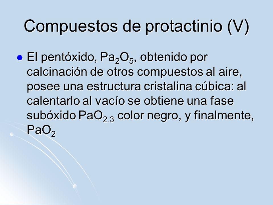 Compuestos de protactinio (V) El pentóxido, Pa 2 O 5, obtenido por calcinación de otros compuestos al aire, posee una estructura cristalina cúbica: al
