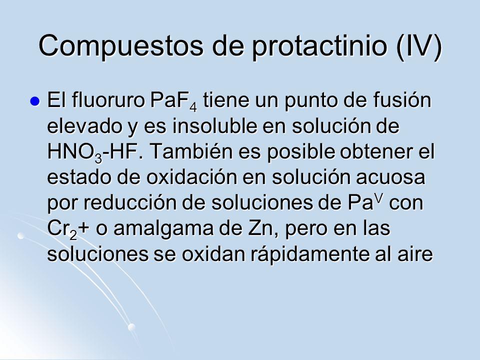 Compuestos de protactinio (IV) El fluoruro PaF 4 tiene un punto de fusión elevado y es insoluble en solución de HNO 3 -HF. También es posible obtener