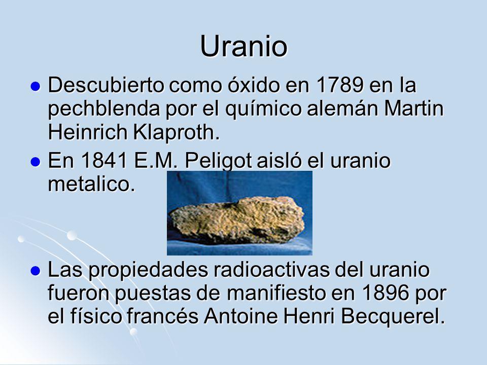 Uranio Descubierto como óxido en 1789 en la pechblenda por el químico alemán Martin Heinrich Klaproth. Descubierto como óxido en 1789 en la pechblenda