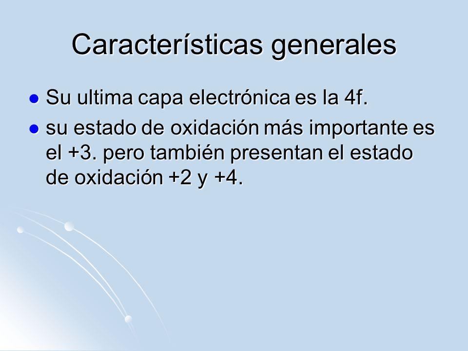 Características generales Su ultima capa electrónica es la 4f. Su ultima capa electrónica es la 4f. su estado de oxidación más importante es el +3. pe