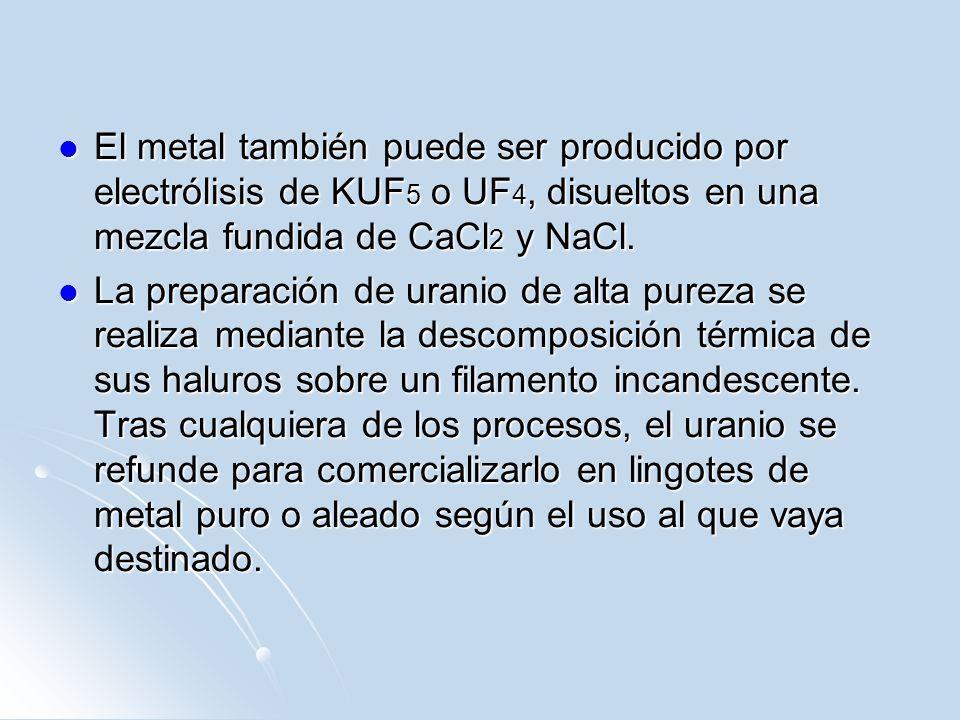 El metal también puede ser producido por electrólisis de KUF 5 o UF 4, disueltos en una mezcla fundida de CaCl 2 y NaCl. El metal también puede ser pr