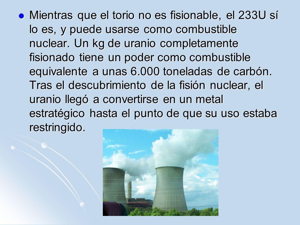Mientras que el torio no es fisionable, el 233U sí lo es, y puede usarse como combustible nuclear. Un kg de uranio completamente fisionado tiene un po