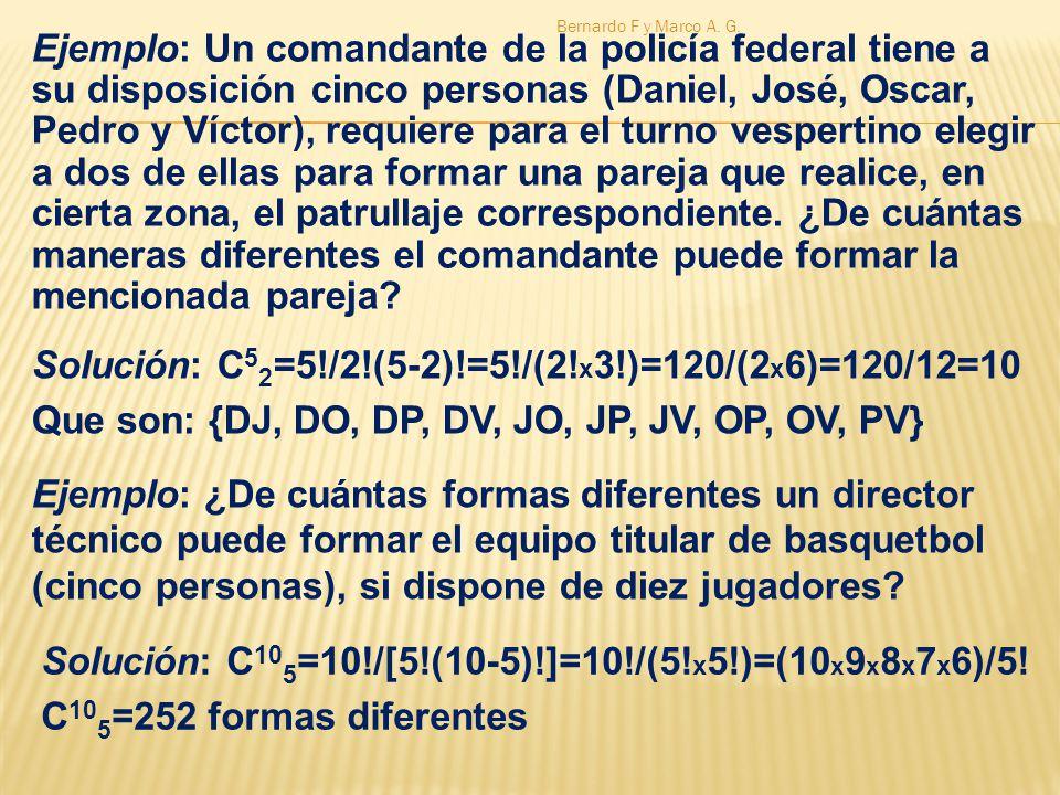 Solución: C 5 2 =5!/2!(5-2)!=5!/(2! x 3!)=120/(2 x 6)=120/12=10 Que son: {DJ, DO, DP, DV, JO, JP, JV, OP, OV, PV} Ejemplo: Un comandante de la policía