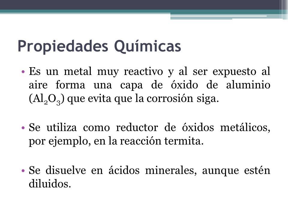 Propiedades Químicas Es un metal muy reactivo y al ser expuesto al aire forma una capa de óxido de aluminio (Al 2 O 3 ) que evita que la corrosión siga.