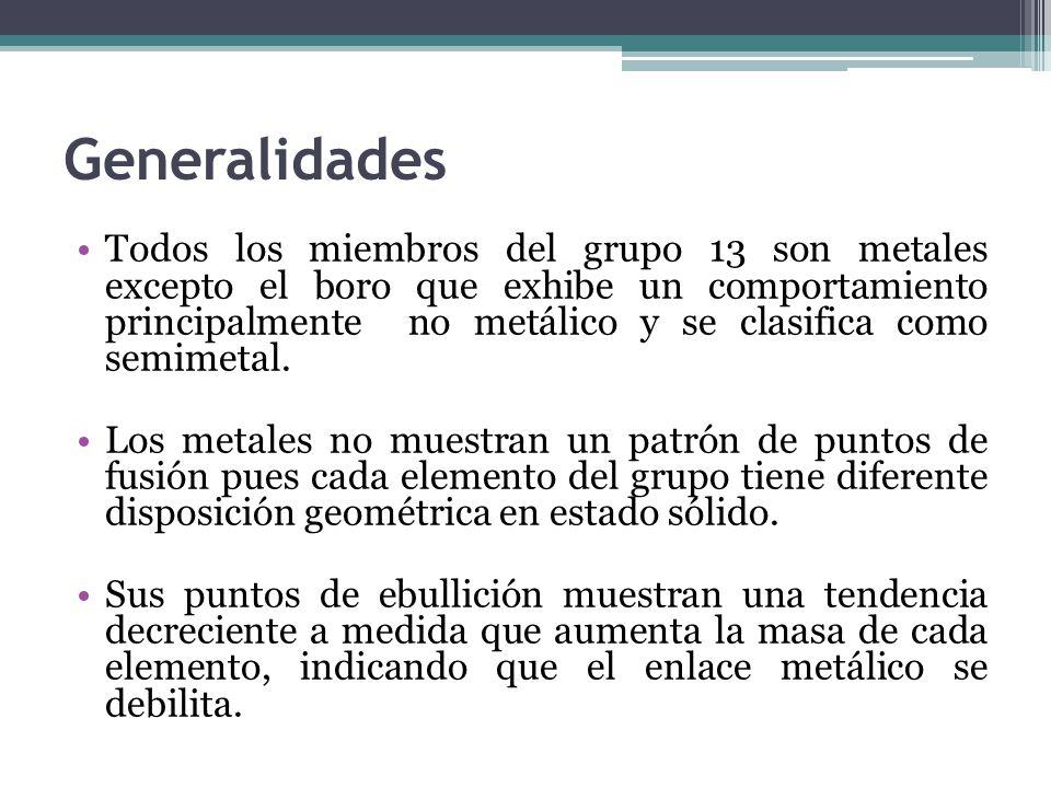 Generalidades Todos los miembros del grupo 13 son metales excepto el boro que exhibe un comportamiento principalmente no metálico y se clasifica como semimetal.